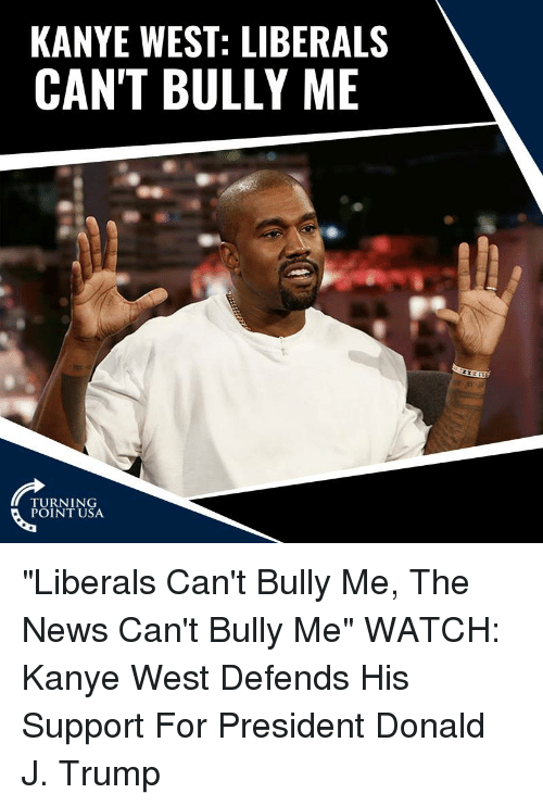 """For President: KANYE WEST: LIBERALS  CAN'T BULLY ME  TURNING  POINT USA """"Liberals Can't Bully Me, The News Can't Bully Me""""   WATCH: Kanye West Defends His Support For President Donald J. Trump"""