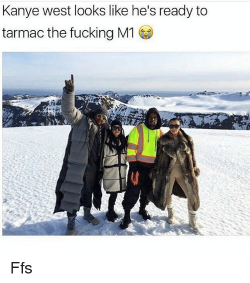 Fucking, Kanye, and Memes: Kanye west looks like he's ready to  tarmac the fucking M1 Ffs