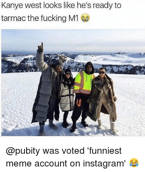 Fucking, Instagram, and Kanye: Kanye west looks like he's ready to  tarmac the fucking M1 @pubity was voted 'funniest meme account on instagram' 😂