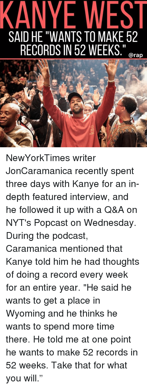 """Kanye, Memes, and Rap: KANYE WEST  SAID HE """"WANTS TO MAKE 52  RECORDS IN 52 WEEKS,""""  . @rap NewYorkTimes writer JonCaramanica recently spent three days with Kanye for an in-depth featured interview, and he followed it up with a Q&A on NYT's Popcast on Wednesday. During the podcast, Caramanica mentioned that Kanye told him he had thoughts of doing a record every week for an entire year. """"He said he wants to get a place in Wyoming and he thinks he wants to spend more time there. He told me at one point he wants to make 52 records in 52 weeks. Take that for what you will."""""""