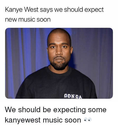 Kanye, Memes, and Music: Kanye West says we should expect  new music soon We should be expecting some kanyewest music soon 👀
