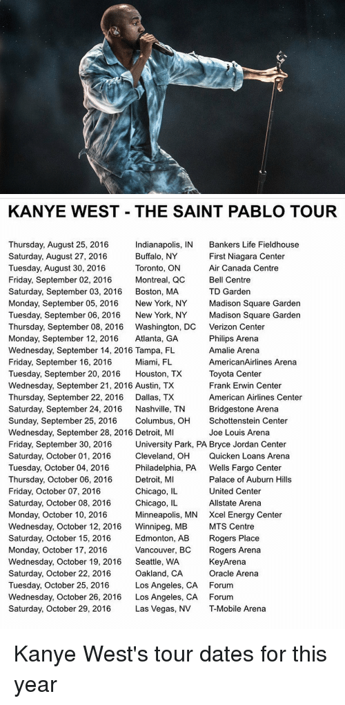 Detroit, Memes, and Roger: KANYE WEST THE SAINT PABLO TOUR  Thursday, August 25, 2016  Indianapolis, IN Bankers Life Fieldhouse  Buffalo, NY  First Niagara Center  Saturday, August 27, 2016  Tuesday, August 30, 2016  Toronto, ON  Air Canada Centre  Friday, September 02, 2016  Montreal, QC  Bell Centre  Saturday, September 03, 2016  Boston, MA  TD Garden  Monday, September 05, 2016  New York, NY  Madison Square Garden  Tuesday, September 06, 2016  New York, NY  Madison Square Garden  Thursday, September 08, 2016 Washington, DC Verizon Center  Monday, September 12, 2016  Atlanta, GA  Philips Arena  Wednesday, September 14, 2016 Tampa, FL  Amalie Arena  Friday, September 16, 2016  Miami, FL  AmericanAirlines Arena  Tuesday, September 20, 2016  Houston, TX  Toyota Center  Wednesday, September 21, 2016 Austin, TX  Frank Erwin Center  Thursday, September 22, 2016  Dallas, TX  American Airlines Center  Saturday, September 24, 2016  Nashville, TN  Bridgestone Arena  Sunday, September 25, 2016  Columbus, OH  Schottenstein Center  Wednesday, September 28, 2016 Detroit, MI  Joe Louis Arena  University Park, PA Bryce Jordan Center  Friday, September 30, 2016  Cleveland, OH Quicken Loans Arena  Saturday, October 01, 2016  Tuesday, October 04, 2016  Philadelphia, PA  Wells Fargo Center  Detroit, MI  Palace of Auburn Hills  Thursday, October 06, 2016  Chicago, IL  United Center  Friday, October 07, 2016  Saturday, October 08, 2016  Chicago, IL  Allstate Arena  Monday, October 10, 2016  Minneapolis, MN Xcel Energy Center  Wednesday, October 12, 2016  Winnipeg, MB  MTS Centre  Saturday, October 15, 2016  Edmonton, AB  Rogers Place  Monday, October 17, 2016  Vancouver, BC  Rogers Arena  Wednesday, October 19, 2016  Seattle, WA  KeyArena  Oracle Arena  Saturday, October 22, 2016  Oakland, CA  Tuesday, October 25, 2016  Los Angeles, CA Forum  Wednesday, October 26, 2016  Los Angeles, CA Forum  Saturday, October 29, 2016  Las Vegas, NV T-Mobile Arena Kanye West's tour dates for this year