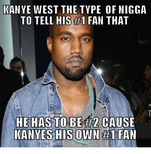 Kanye, Memes, and Kanye West: KANYE WEST THE TYPE OF NIGGA  TO TELL HIS 1 FAN THAT  HE HAS TO BE TH2CAUSE  KANYES HIS OWN #1 FAN
