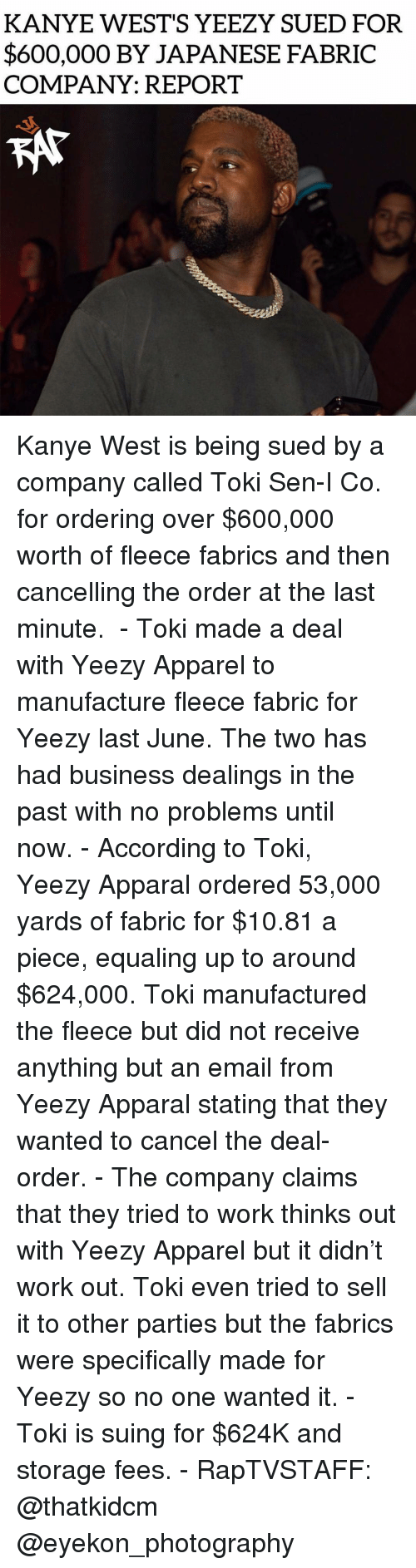 wests: KANYE WEST'S YEEZY SUED FOR  $600,000 BY JAPANESE FABRIC  COMPANY: REPORT Kanye West is being sued by a company called Toki Sen-I Co. for ordering over $600,000 worth of fleece fabrics and then cancelling the order at the last minute. ⁣ -⁣ Toki made a deal with Yeezy Apparel to manufacture fleece fabric for Yeezy last June. The two has had business dealings in the past with no problems until now.⁣ -⁣ According to Toki, Yeezy Apparal ordered 53,000 yards of fabric for $10.81 a piece, equaling up to around $624,000. Toki manufactured the fleece but did not receive anything but an email from Yeezy Apparal stating that they wanted to cancel the deal-order.⁣ -⁣ The company claims that they tried to work thinks out with Yeezy Apparel but it didn't work out. Toki even tried to sell it to other parties but the fabrics were specifically made for Yeezy so no one wanted it.⁣ -⁣ Toki is suing for $624K and storage fees.⁣ -⁣ RapTVSTAFF: @thatkidcm⁣ @eyekon_photography