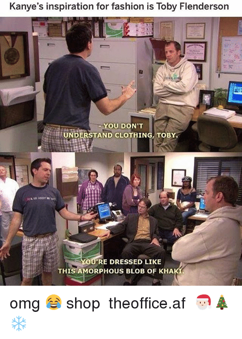 toby flenderson: Kanye's inspiration for fashion is Toby Flenderson  YOU DON'T  UNDERSTAND CLOTHING, TOBY  RE DRESSED LIKE  THIS AMORPHOUS BLOB OF KHA omg 😂 shop ➵ theoffice.af 🎅🏻🎄❄️