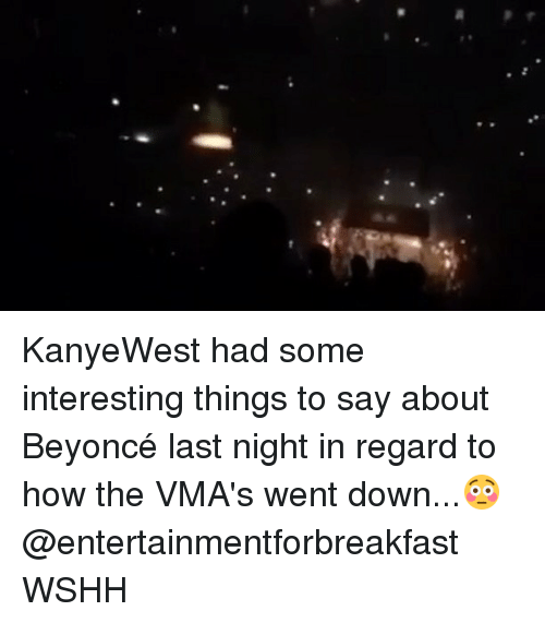 Memes, VMAs, and Wshh: KanyeWest had some interesting things to say about Beyoncé last night in regard to how the VMA's went down...😳 @entertainmentforbreakfast WSHH