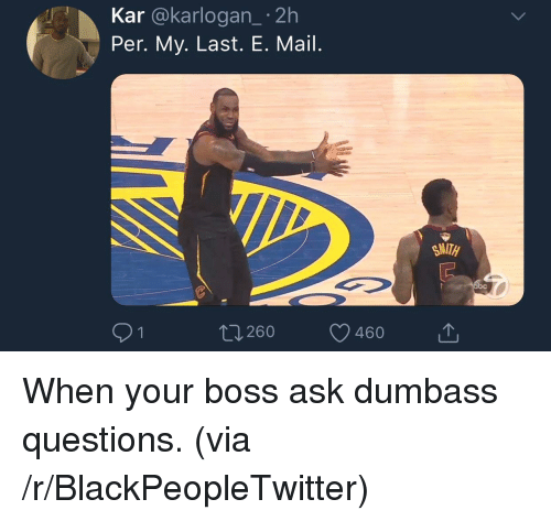 Blackpeopletwitter, Mail, and Ask: Kar @karlogan_ 2h  Per. My. Last. E. Mail.  260 460T <p>When your boss ask dumbass questions. (via /r/BlackPeopleTwitter)</p>