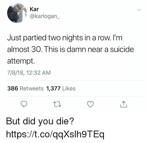 did you die: Kar  @karlogan_  Just partied two nights in a row. I'm  almost 30. This is damn  attempt.  7/8/18, 12:32 AM  386 Retweets 1,377 Likes  near a suicide But did you die? https://t.co/qqXslh9TEq