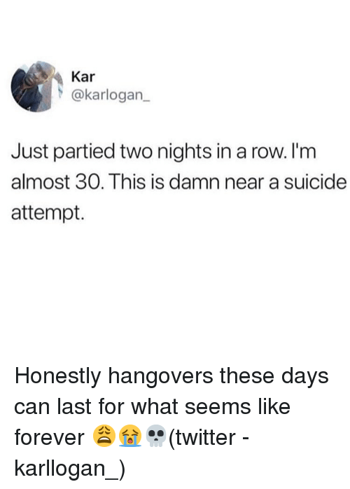 Memes, Twitter, and Forever: Kar  @karlogan  Just partied two nights in a row. I'm  almost 30. This is damn near a suicide  attempt. Honestly hangovers these days can last for what seems like forever 😩😭💀(twitter - karllogan_)