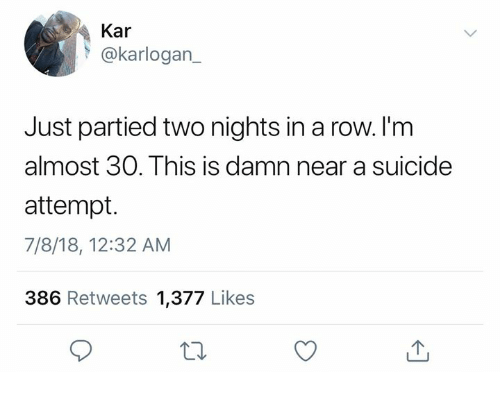 Broomstick, Dank, and Suicide: Kar  @karlogan  Just partied two nights in a row. l'm  almost 30. This is damn near a suicide  attempt.  7/8/18, 12:32 AM  386 Retweets 1,377 Likes