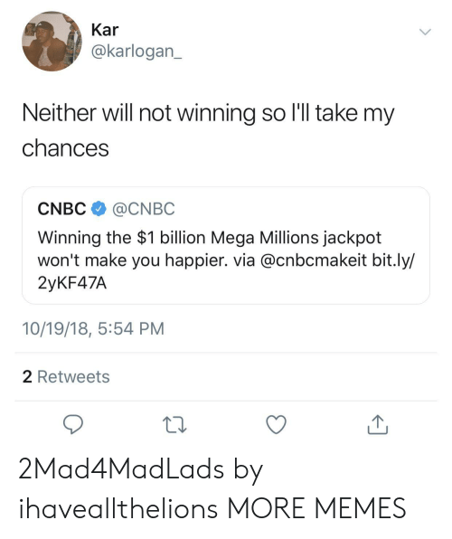 cnbc: Kar  @karlogan  Neither will not winning so l'l take my  chances  CNBC @CNBC  Winning the $1 billion Mega Millions jackpot  won't make you happier. via @cnbcmakeit bit.ly/  2yKF47A  10/19/18, 5:54 PM  2 Retweets 2Mad4MadLads by ihaveallthelions MORE MEMES