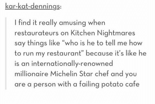 "Kitchen Nightmares: kar-kat-dennings:  I find it really amusing when  restaurateurs on Kitchen Nightmares  say things like ""who is he to tell me how  to run my restaurant"" because it's like he  is an internationally-renowned  millionaire Michelin Star chef and you  are a person with a failing potato cafe"