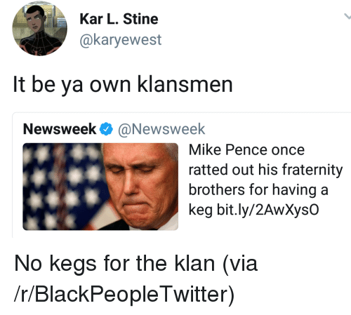 Blackpeopletwitter, Fraternity, and Once: Kar L. Stine  @karyewest  It be ya own klansmen  Newsweek Ф @Newsweek  Mike Pence once  ratted out his fraternity  brothers for havinga  keg bit.ly/2AwXysO <p>No kegs for the klan (via /r/BlackPeopleTwitter)</p>