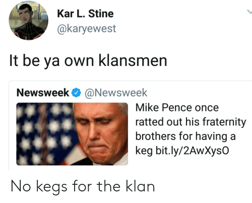 Fraternity: Kar L. Stine  @karyewest  It be ya own klansmen  Newsweek @Newsweek  Mike Pence once  ratted out his fraternity  brothers for havinga  keg bit.ly/2AwXysO No kegs for the klan