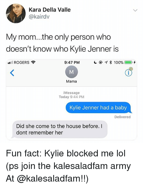 Kylie Jenner, Lol, and Memes: Kara Della Valle  @kairdv  My mom...the only person who  doesn't know who Kylie Jenner is  .. ROGERS令  9:47 PM  Mama  iMessage  Today 9:44 PM  Kylie Jenner had a baby  Delivered  Did she come to the house before.I  dont remember her Fun fact: Kylie blocked me lol (ps join the kalesaladfam army At @kalesaladfam!!)