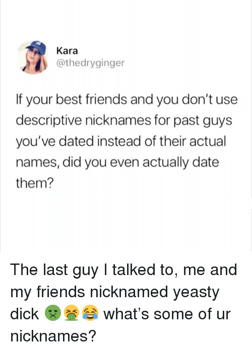 nicknames: Kara  @thedryginger  If your best friends and you don't use  descriptive nicknames for past guys  you've dated instead of their actual  names, did you even actually date  them? The last guy I talked to, me and my friends nicknamed yeasty dick 🤢🤮😂 what's some of ur nicknames?