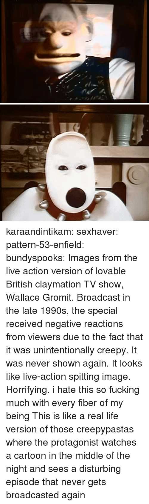 Enfield: karaandintikam:  sexhaver:  pattern-53-enfield:  bundyspooks: Images from the live action version of lovable British claymation TV show, Wallace  Gromit. Broadcast in the late 1990s, the special received negative reactions from viewers due to the fact that it was unintentionally creepy. It was never shown again.  It looks like live-action spitting image. Horrifying.   i hate this so fucking much with every fiber of my being  This is like a real life version of those creepypastas where the protagonist watches a cartoon in the middle of the night and sees a disturbing episode that never gets broadcasted again