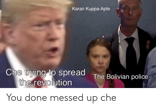 You Done Messed Up: Karan Kuppa-Apte  Che trying to spread The Bolivian police  the revolution You done messed up che