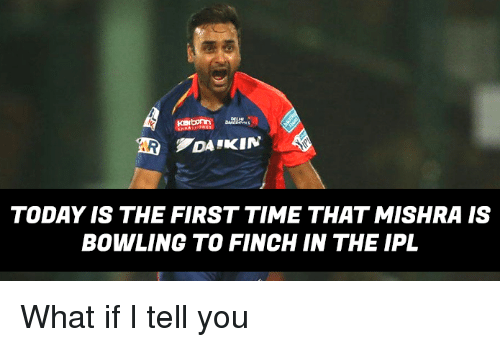 Memes, Bowling, and Time: Karborn  TODAY IS THE FIRST TIME THATMISHRA IS  BOWLING TO FINCH IN THE IPL What if I tell you