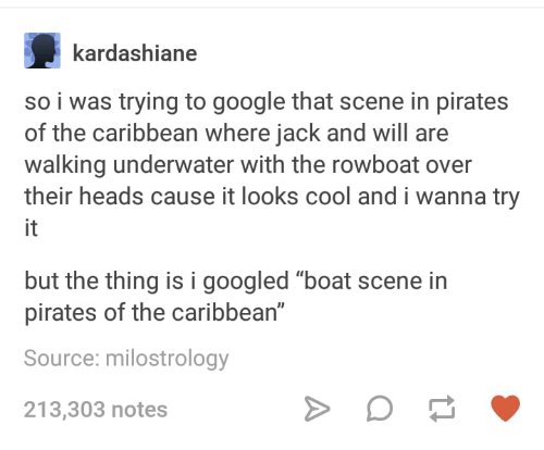 """pirates of the caribbean: kardashiane  so i was trying to google that scene in pirates  of the caribbean where jack and will are  walking underwater with the rowboat over  their heads cause it looks cool and i wanna try  it  but the thing is i googled """"boat scene in  pirates of the caribbean""""  Source: milostrology  213,303 notes"""