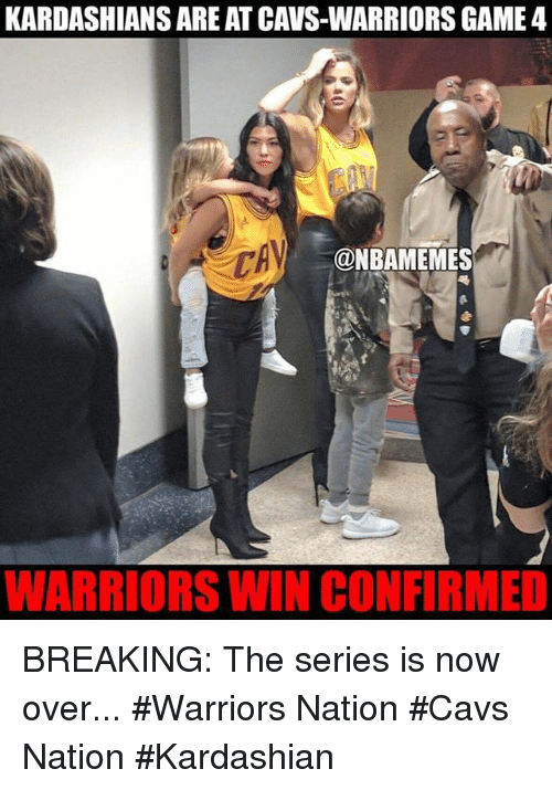 Cavs, Kardashians, and Nba: KARDASHIANS AREATCAVS-WARRIORS GAME 4  @NBAMEMES  WARRIORS WIN CONFIRMED BREAKING: The series is now over... #Warriors Nation #Cavs Nation #Kardashian