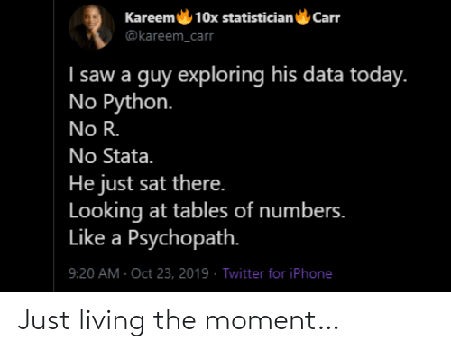 Living The: Kareem 10x statistician  Carr  @kareem_carr  I saw a guy exploring his data today.  No Python.  No R.  No Stata.  He just sat there.  Looking at tables of numbers.  Like a Psychopath.  9:20 AM Oct 23, 2019 Twitter for iPhone Just living the moment…