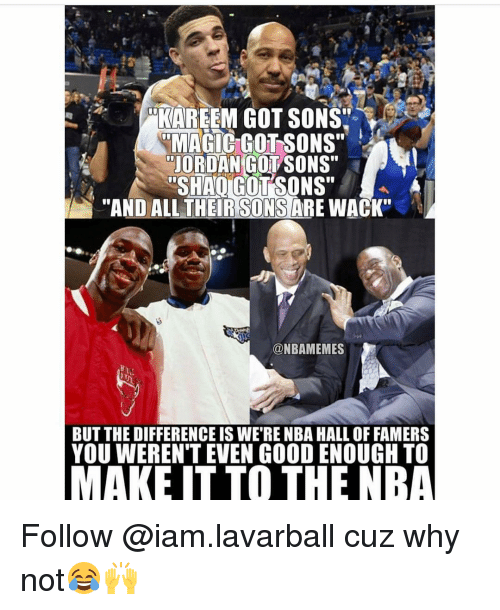 """Iamed: KAREEM GOT SONS'  RMAGIC GOTSONS""""  JORDAN COL SONS""""  SHAIGUTSONS""""  """"AND ALL THER SONS  ARE WACK""""  @NBAMEMES  BUT THE DIFFERENCE IS WE RENBA HALL OF FAMERS  YOU WERENT EVEN GOOD ENOUGH TO  MAKE IT TO THE NBA Follow @iam.lavarball cuz why not😂🙌"""