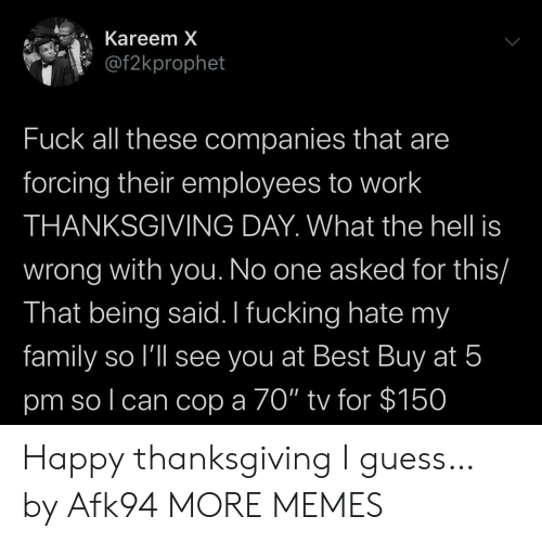 """companies: Kareem X  @f2kprophet  Fuck all these companies that are  forcing their employees to work  THANKSGIVING DAY. What the hell is  wrong with you. No one asked for this/  That being said. I fucking hate my  family so l'll see you at Best Buy at 5  pm so l can cop a 70"""" tv for $150 Happy thanksgiving I guess… by Afk94 MORE MEMES"""
