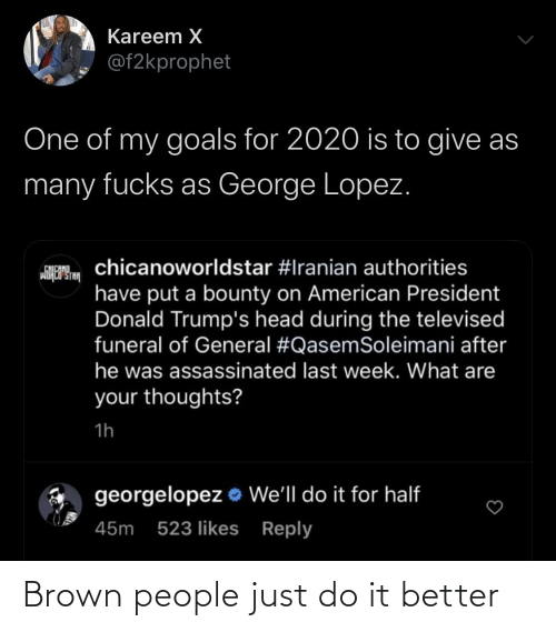 George: Kareem X  @f2kprophet  One of my goals for 2020 is to give as  many fucks as George Lopez.  chicanoworldstar #Iranian authorities  CHICANO  wiHCP STA  have put a bounty on American President  Donald Trump's head during the televised  funeral of General #QasemSoleimani after  he was assassinated last week. What are  your thoughts?  1h  georgelopez o We'll do it for half  45m 523 likes Reply Brown people just do it better