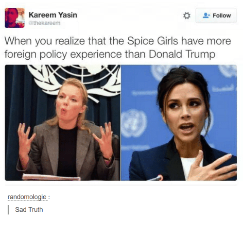 Dank, Donald Trump, and Spice Girls: Kareem Yasin  Follow  theka reem  When you realize that the Spice Girls have more  foreign policy experience than Donald Trump  randomologie  Sad Truth