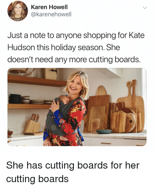 Holiday Season: Karen Howell  @karenehowell  Just a note to anyone shopping for Kate  Hudson this holiday season. She  doesn't need any more cutting boards.  li She has cutting boards for her cutting boards