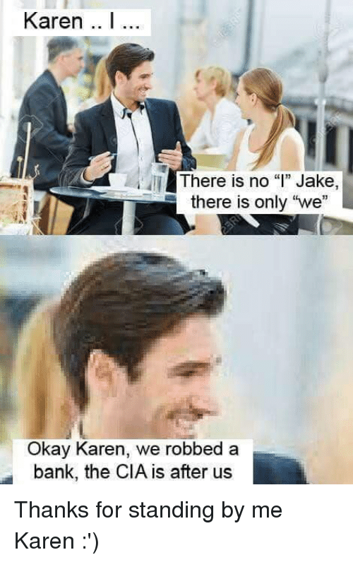 "Dank, Bank, and Okay: Karen I...  There is no """" Jake,  there is only ""we""  Okay Karen, we robbed a  bank, the CIA is after us Thanks for standing by me Karen :')"
