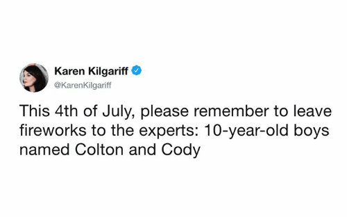Colton: Karen Kilgariff  @KarenKilgariff  This 4th of July, please remember to leave  fireworks to the experts: 10-year-old boys  named Colton and Cody