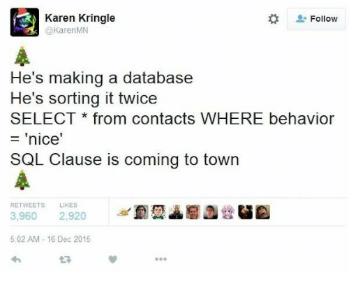 Nice, Sql, and Database: Karen Kringle  @KarenMN  Follow  He's making a database  He's sorting it twice  SELECT * from contacts WHERE behavior  = 'nice  SQL Clause is coming to town  RETWEETS LIKES  3,960 2,920  5:02 AM- 16 Dec 2015  L3