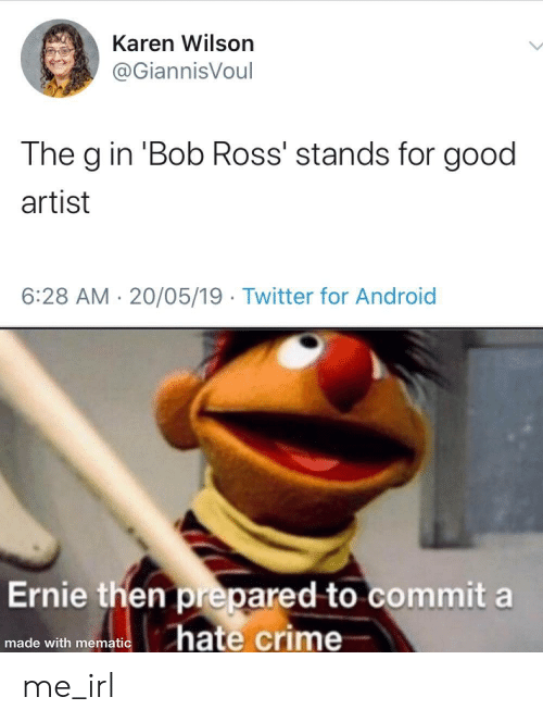 stands for: Karen Wilson  @GiannisVoul  The g in 'Bob Ross' stands for good  artist  6:28 AM 20/05/19 Twitter for Android  Ernie then prepared to commit a  hate crime  made with mematic me_irl