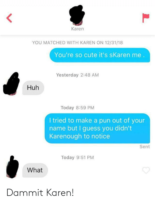 pun: Karen  YOU MATCHED WITH KAREN ON 12/31/18  You're so cute it's sKaren me.  Yesterday 2:48 AM  Huh  Today 8:59 PM  I tried to make a pun out of your  name but I guess you didn't  Karenough to notice  Sent  Today 9:51 PM  What Dammit Karen!