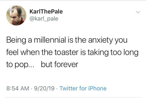 Karl: KarIThePale  @karl_pale  Being a millennial is the anxiety you  feel when the toaster is taking too long  but forever  to pop...  8:54 AM 9/20/19 Twitter for iPhone