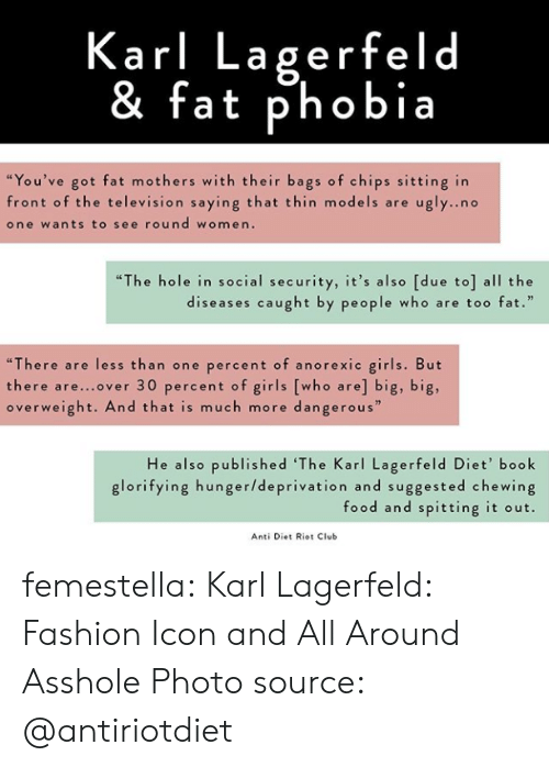 "karl lagerfeld: Karl Lagerfeld  & fat phobia  ""You've got fat mothers with their bags of chips sitting in  front of the television saying that thin models are u  one wants to see round women.  gly..no  ""The hole in social security, it's also [due to] all the  diseases caught by people who are too fat.  ""There are less than one percent of anorexic girls. But  there are...over 30 percent of girls [who are] big, big,  overweight. And that is much more dangerous""  He also published 'The Karl Lagerfeld Diet' book  glorifying hunger/deprivation and suggested chewing  food and spitting it out.  Anti Diet Riot Club femestella: Karl Lagerfeld: Fashion Icon and All Around Asshole Photo source: @antiriotdiet"