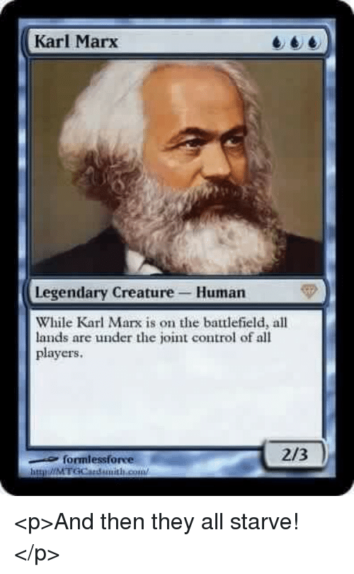 Control, Karl Marx, and Battlefield: Karl Marx  Legendary Creature Human  While Karl Marx is on the battlefield, all  lands are under the joint control of all  players  formlessforve  2/3  httpǐ//MTGCatduitLout <p>And then they all starve!</p>