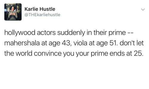 hustle: Karlie Hustle  @THEkarliehustle  hollywood actors suddenly in their prime  mahershala at age 43, viola at age 51. don't let  the world convince you your prime ends at 25.
