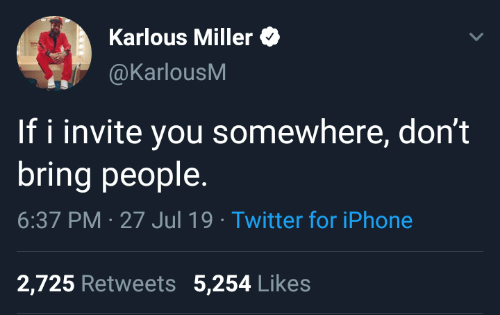 miller: Karlous Miller  @KarlousM  If i invite you somewhere, don't  bring people  6:37 PM 27 Jul 19 Twitter for iPhone  2,725 Retweets 5,254 Likes