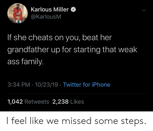 miller: Karlous Miller  @KarlousM  If she cheats on you, beat her  grandfather up for starting that weak  ass family.  3:34 PM 10/23/19 Twitter for iPhone  1,042 Retweets 2,238 Likes I feel like we missed some steps.