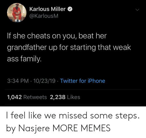 Grandfather: Karlous Miller  @KarlousM  If she cheats on you, beat her  grandfather up for starting that weak  ass family.  3:34 PM 10/23/19 Twitter for iPhone  1,042 Retweets 2,238 Likes I feel like we missed some steps. by Nasjere MORE MEMES