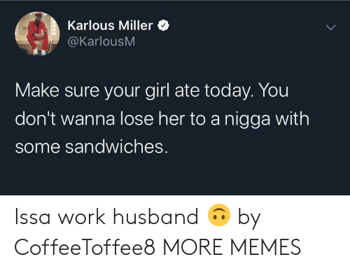 miller: Karlous Miller  @KarlousM  Make sure your girl ate today. You  don't wanna lose her to a nigga with  some sandwiches. Issa work husband 🙃 by CoffeeToffee8 MORE MEMES