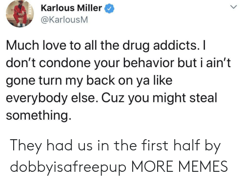 addicts: Karlous Miller  @KarlousM  Much love to all the drug addicts. I  don't condone your behavior but i ain't  gone turn my back on ya like  everybody else. Cuz you might ste  something. They had us in the first half by dobbyisafreepup MORE MEMES