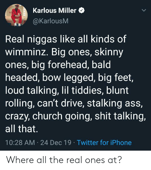 big forehead: Karlous Miller  @KarlousM  Real niggas like all kinds of  wimminz. Big ones, skinny  ones, big forehead, bald  headed, bow legged, big feet,  loud talking, lil tiddies, blunt  rolling, can't drive, stalking ass,  crazy, church going, shit talking,  all that.  10:28 AM · 24 Dec 19 · Twitter for iPhone Where all the real ones at?