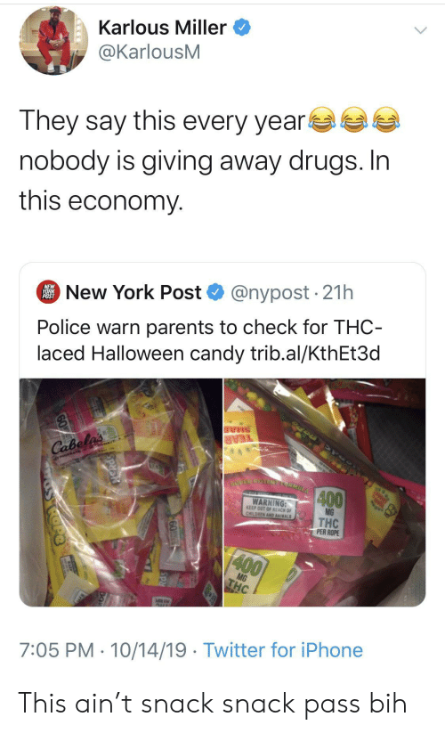 miller: Karlous Miller  @KarlousM  They say this every year  nobody is giving away drugs. In  this economy  @nypost 21h  New York Post  NEW  YORK  POST  Police warn parents to check for THC-  laced Halloween candy trib.al/KthEt3d  SHAR  TEAR  Cabela's  TRIGERATE GowAVE  SUPER POTENELCRMULA  400  TO HERICL ONLY  WARNING:  KEEP OUT OF REACH OF  CHILDREN AND ANIMALS  MG  THC  PER ROPE  400  MG  THC  AUL  7:05 PM 10/14/19 Twitter for iPhone  60T  SRd This ain't snack snack pass bih