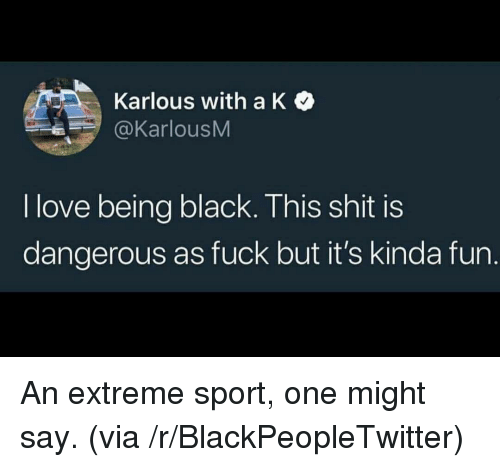 Being Black: Karlous with a K  @KarlousM  I love being black. This shit is  dangerous as fuck but it's kinda fun. <p>An extreme sport, one might say. (via /r/BlackPeopleTwitter)</p>