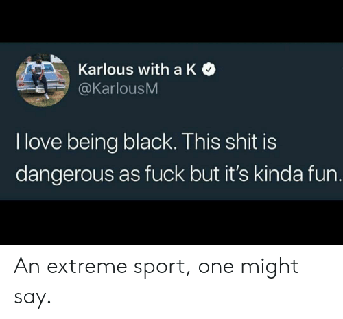 Being Black: Karlous with a K  @KarlousM  I love being black. This shit is  dangerous as fuck but it's kinda fun. An extreme sport, one might say.
