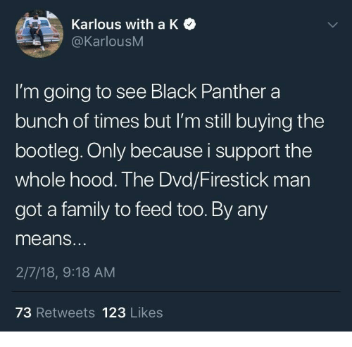 bootleg: Karlous with a K  @KarlousM  I'm going to see Black Panther a  bunch of times but I'm still buying the  bootleg. Only because i support the  whole hood. The Dvd/Firestick man  got a family to feed too. By any  means.  2/7/18, 9:18 AM  73 Retweets 123 Likes